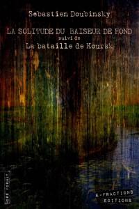 La solitude du baiseur de fond suivi de La bataille de Koursk - Sébastien Doubinsky